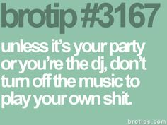 brotips 3167 | unless it's your party or you're the dj, don't turn off the music to play your own shit.