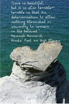 """""""Love is beautiful, but it is also terrible—terrible in that its determination to allow nothing blemished or unworthy to remain in the beloved."""" Hannah Hurnard, Hinds' Feet on High Places"""