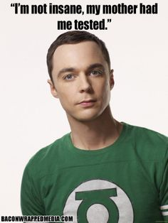 """""""I'm not insane my mother had me tested"""" Dr. Sheldon Cooper from the Big Bang Theory"""