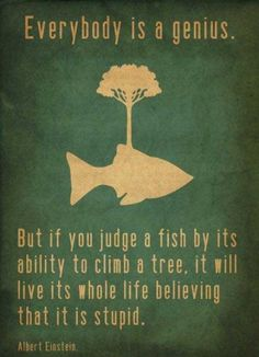 Everybody is a genius. But if you judge a fish by its ability to climb a tree, it will live its whole life believing that it is stupid. -Albert Einstein