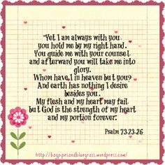 Psalm 73:23-26: Yet I am always with you; you hold me by my right hand. You guide me with your counsel, and afterward you will take me into glory. Whom have I in heaven but you? And earth has nothing I desire besides you. My flesh and my heart may fail, but God is the strength of my heart and my portion forever.