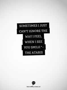 """Sometimes I just can't ignore the way I feel when I see you smile."""" - The Ataris"""