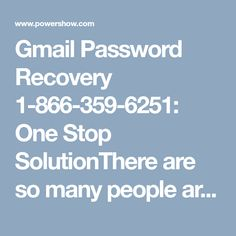 Gmail Password Recovery 1-866-359-6251: One Stop SolutionThere are so many people around the world each and everyday that are looking for tech expert for Gmail Password Recovery regarding to their Gmail problems. It is difficult to find the correct and the best solution for the issues as there are a huge number of third party help support providers in the market. To help you out with such issues, we provide you the world class service at a very pocket friendly price. Dial 1-866-359-6251 to…