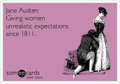 Jane Austen has given me very unrealistic expectations of men. Darcy, Wentworth, Knightley, Tilney, Brandon, Bertram and Bingley. How can men compete?
