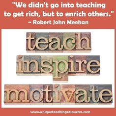 We didn't go into teaching to get rich, but to enrich others.  ~ Robert John Meehan