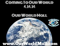 Coming To Our World 4.14.14  Our World Mall www.OurWorldMall.com www.Facebook.com/OurWorldMall