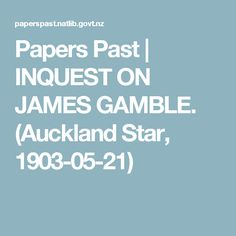 Papers Past   INQUEST ON JAMES GAMBLE. (Auckland Star, 1903-05-21)