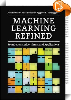Machine Learning Refined    ::  Providing a unique approach to machine learning, this text contains fresh and intuitive, yet rigorous, descriptions of all fundamental concepts necessary to conduct research, build products, tinker, and play. By prioritizing geometric intuition, algorithmic thinking, and practical real world applications in disciplines including computer vision, natural language processing, economics, neuroscience, recommender systems, physics, and biology, this text pro...
