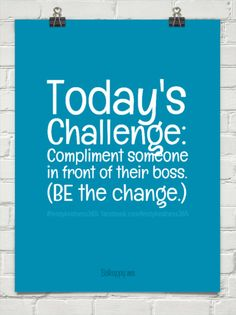 1-4-2015: Today's challenge: compliment someone in front of their boss. (be the change.) by #feistykindness365  facebook.com/feistykindness365 #415161