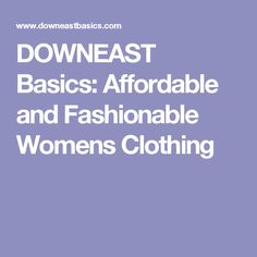 DOWNEAST Basics: Affordable and Fashionable Womens Clothing
