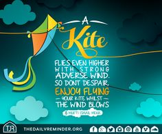 A kite flies even higher with strong adverse wind. So don't despair, enjoy flying your kite whilst the wind blows.   [Mufti Ismail Menk]
