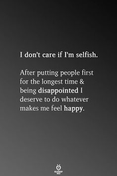 i don't care if i'm selfish. after putting people first for the longest time & being disappointed i deserve to do whatever makes me feel happy. True Quotes, Words Quotes, Don't Care Quotes, Sayings, The Words, Self Love Quotes, Quotes To Live By, Spiritual Quotes, Positive Quotes