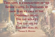"""True love is a reflection of the Savior's love. In December of each year we call it the Christmas spirit. You can hear it. You can see it. You can feel it."" #PresMonson #Mormon #Christmas"