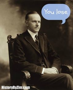 "Calvin Coolidge was a man of few words. In a story recounted by First Lady Grace Coolidge, a young woman once sat next to the President at a dinner party. She told him that she made a bet she could get him to have a conversation of three words or more. According to the First Lady, Coolidge, without even looking at the young woman, quietly responded, ""You lose."""