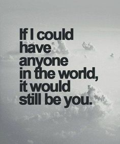 love quote: If I could have anyone in the world, it would still be you - love images