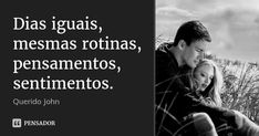 Dias iguais, mesmas rotinas, pensamentos, sentimentos. — Querido John