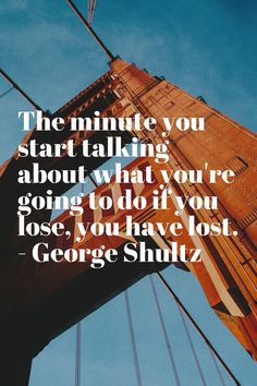 The minute you start talking about what you're going to do if you lose, you have lost. - George Shultz