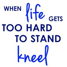 """""""When life gets too hard to stand kneel""""    My images are free for your personal use, all that I ask is a link back and credit when you share. Thanks! {quote2art}"""