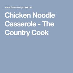 Chicken Noodle Casserole - The Country Cook