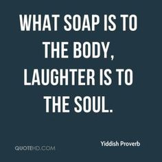 Yiddish Proverb - What soap is to the body, laughter is to the soul.