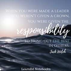 """""""When you were made a leader you weren't given a crown, you were given the responsibility to bring out the best in others."""" -Jack Welch Motivational and educational quotes from LearnEd Notebooks."""