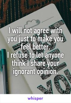 I will not agree with you just to make you feel better. I refuse to let anyone think I share your ignorant opinion.