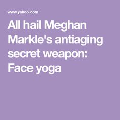 All hail Meghan Markle's antiaging secret weapon: Face yoga