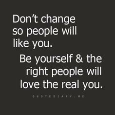 DON'T change .. let the right people love the real you!!!