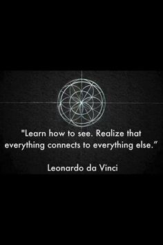 Learn how to see. Realize that everything connects to everything else.- Leonardo da Vinci                                                                                                                                                     More