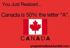 """You Just Realized... Canada is 50% the letter """"A."""" ✰"""