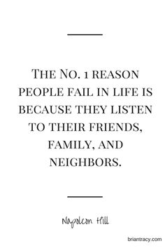 The no.1 reason people fail in life is because they listen to their friends, family and neighbors.