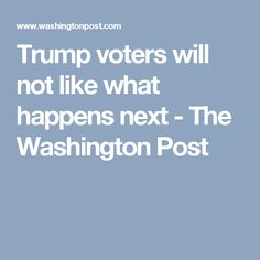 Trump voters will not like what happens next - The Washington Post