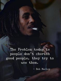 Positive Quotes : QUOTATION – Image : Quotes Of the day – Description The problem today is people dont cherish good people they try to use them. – Bob Marley Sharing is Power – Don't forget to share this quote ! Wise Quotes, Quotable Quotes, Great Quotes, Words Quotes, Inspiring Quotes, Motivational Quotes, Good People Quotes, Irony Quotes, Unique Quotes