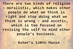 There are two kinds of religion – moralistic, which makes other people do what we think is right and stop doing what we think is wrong – and ascetic, which is too focused on revising the self to mind other people's business. - Asher's 120th Maxim