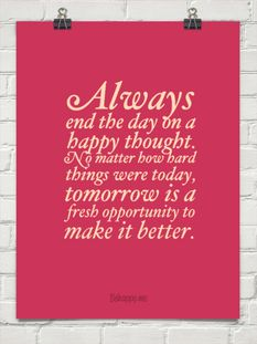 Always end the day on a happy thought.  No matter how hard things were today, tomorrow is a fresh op