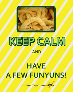 KEEP CALM AND HAVE A FEW FUNYUNS. I COULD EAT WAY MORE THAN A FEW!!!!!!