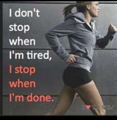 I don't stop when I'm tired, I stop when I'm done.  Yes.