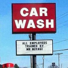 Carwash. all employees trained by Mr Miyagi