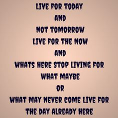 Live for today and not tomorrow Live for the Now and whats here Stop living for what maybe or what may never come Live for the day already here #QuotesYouLove #QuoteOfTheDay #Life #LifeQuotes #QuotesonLife  Visit our website  for text status wallpapers.  www.quotesulove.com