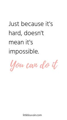 Quote: just because it's hard, doesn't mean it's impossible. You can do it!