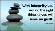 With integrity you will do the right thing, so you will have no ...