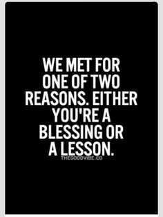 We met for one of two reasons, either you're a blessing or a lesson. - Valerie Cheers Brown