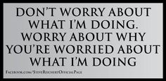 Don't worry about what I'm doing, worry about why you're worried about what I'm doing!