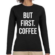 But First Coffee | Quote Slogan Illustration Personalised Unisex, Tumblr, Blog Fashion Long Sleeve Drawing Funny, Hipster, Joke, Gift, Tee, T-Shirt, Top Men Women Ladies Boy Girl Pyjama Animal Foodie Coffee