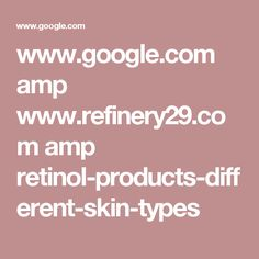 www.google.com amp www.refinery29.com amp retinol-products-different-skin-types