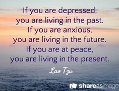If you are depressed  If you are depressed, you are living in the past. If you are anxious, you are living in the future. If you are at peace, you are living in the present. / Lao Tzu  https://www.pinterest.com/pin/445082375659383446/   Also check out: http://kombuchaguru.com