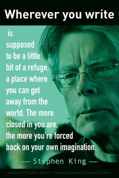 Wherever you write is supposed to be a little bit of a refuge, a place where you can get away from the world. The more closed in you are, the more you're forced back on your own imagination. - Stephen King  writing quotes
