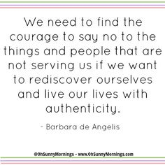 """""""We need to find the courage to say no to the things and people that are not serving us if we want to rediscover ourselves and live our lives with authenticity."""" - Barbara de Angelis"""