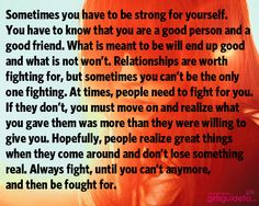 Sometimes you have to be strong for yourself. You have to know that you are a good person and a good friend. What is meant to be will end up good and what is not won't. #quote