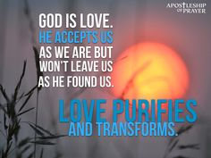 God is love. Love purifies and transforms.
